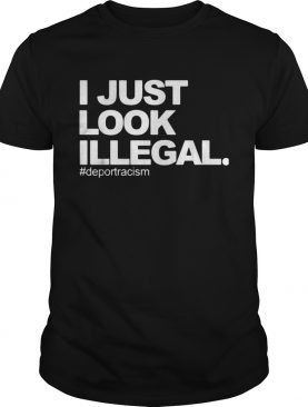 I just look Illegal deport racism shirt