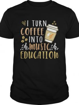 I turn coffee into music education shirt