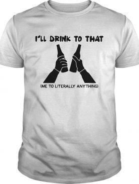 Ill drink to that me to literally anything shirt