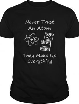 Never Trust An Atom They Make Up Everything Shirt
