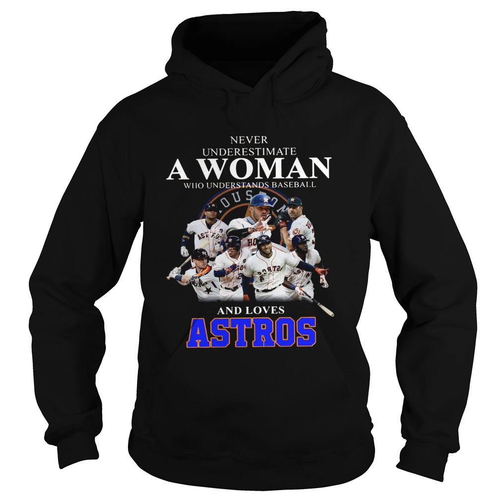 Never underestimate a woman who understands baseball and loves Astros Shirt Hoodie