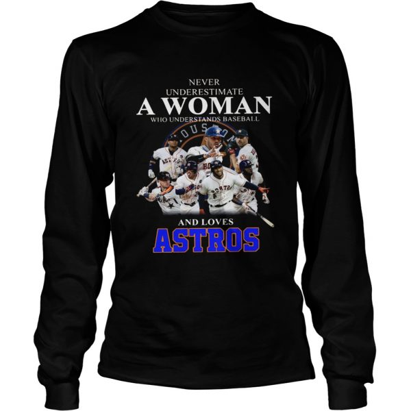 Never underestimate a woman who understands baseball and loves Astros Shirt LongSleeve