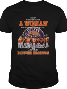 Never underestimate a woman who understands football and loves Denver Broncos shirt
