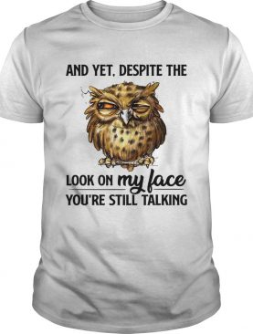 Owl and yet despite the look on my face youre still talking shirt