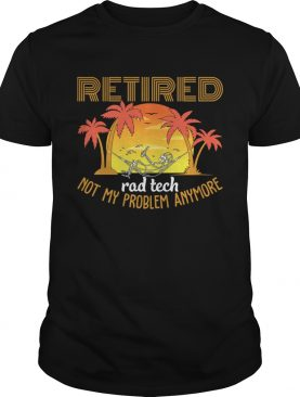 Retired Rad Tech Not My Problem Anymore Funny Sarcasm Shirt