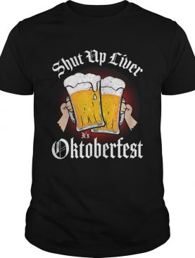 Shut up liver its Oktoberfest shirt