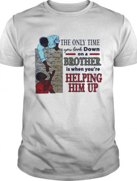 The only time you look down on a brother is when youre helping him up shirt