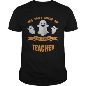 You cant scare me I am a great teacher Halloween  Unisex
