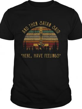 And Then Satan Said Here Have Feelings shirt