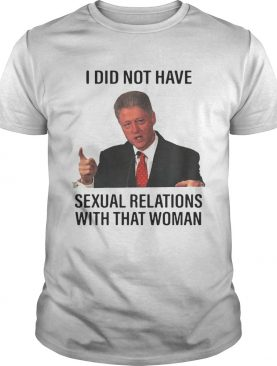 Bill Clinton I Did Not Have Sexual Relations With That Woman T Shirt