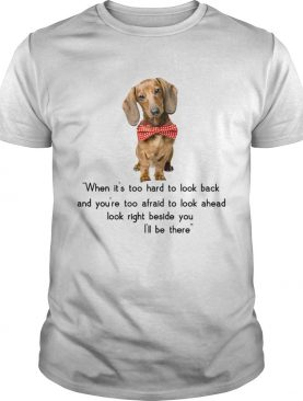 Dachshund when its too hard to look back Ill be there shirt
