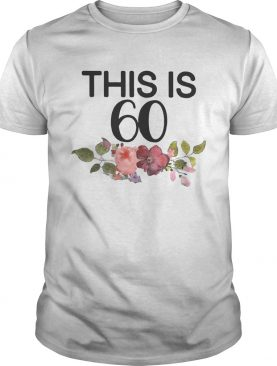 Flower This Is 60 Shirt