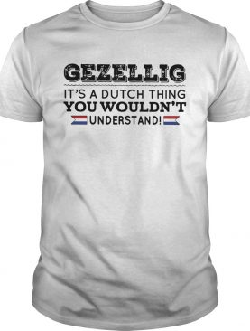 Gezellig its a dutch thing you wouldnt understand shirt
