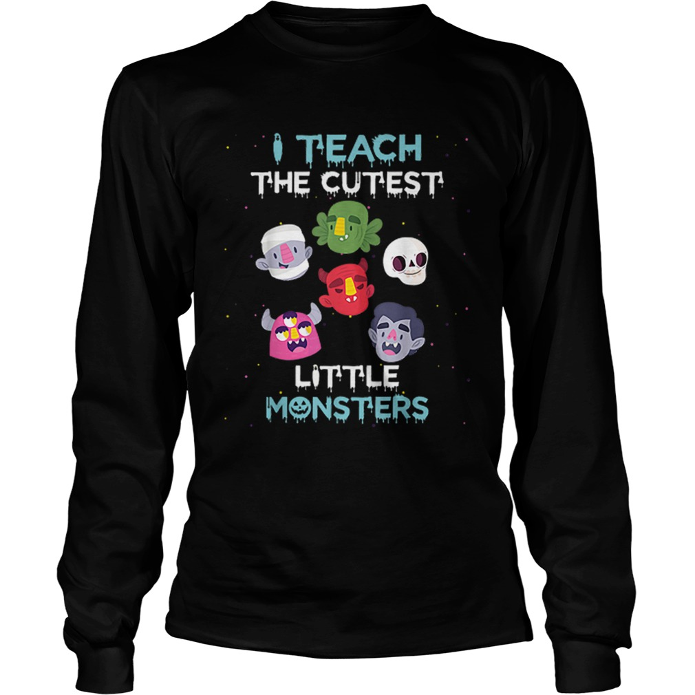 I Teach The Cutest Little Monsters Funny Teacher Halloween  LongSleeve