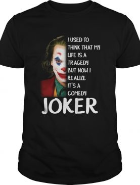 I used to think that my life was a tragedy but now I realize its a comedy Joker shirt