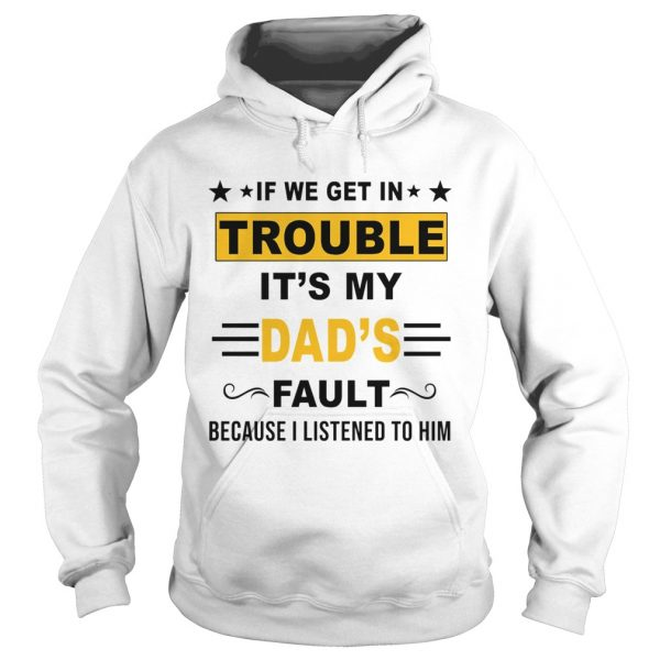 If We Get In Trouble Its My Dads Fault TShirt Hoodie
