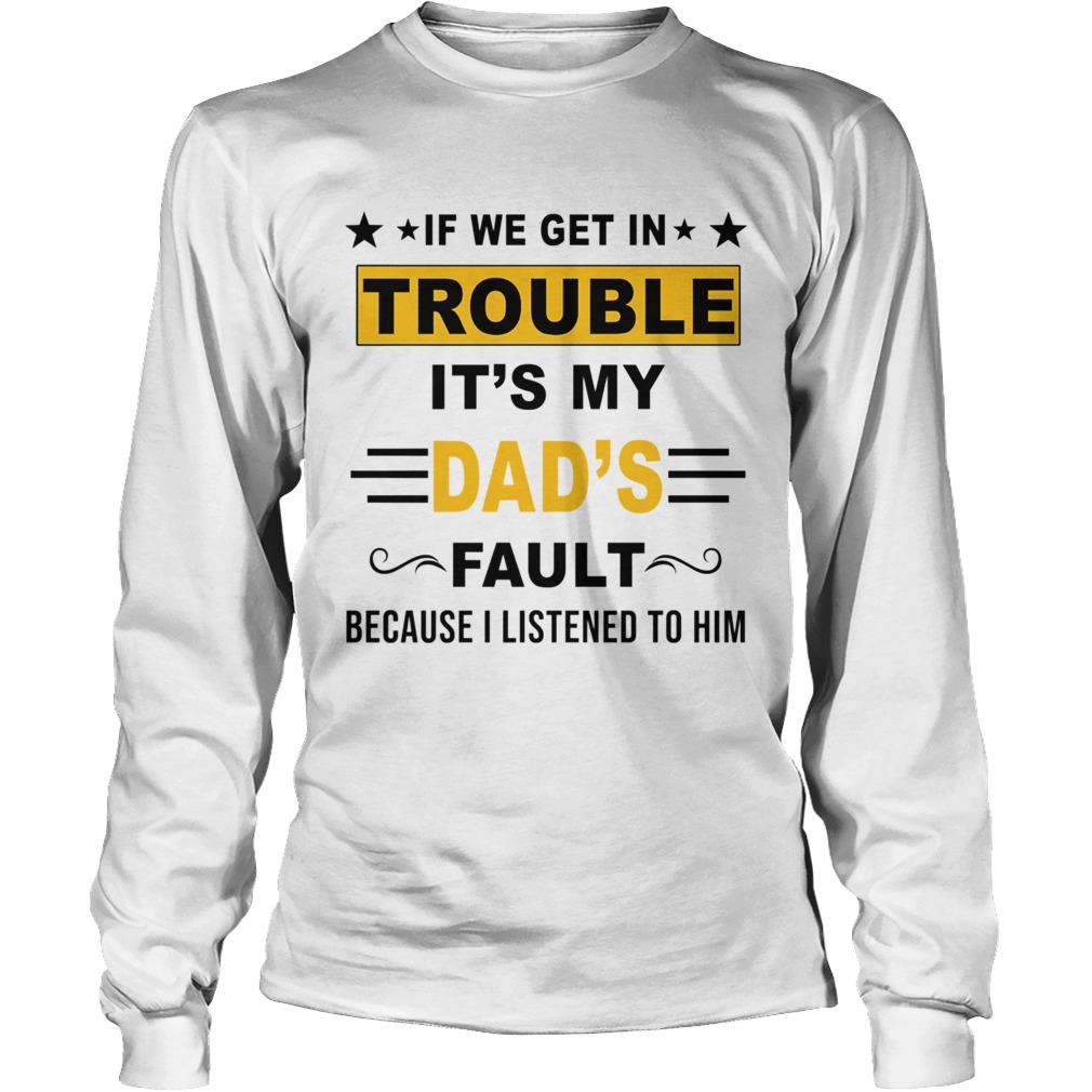 If We Get In Trouble Its My Dads Fault TShirt LongSleeve