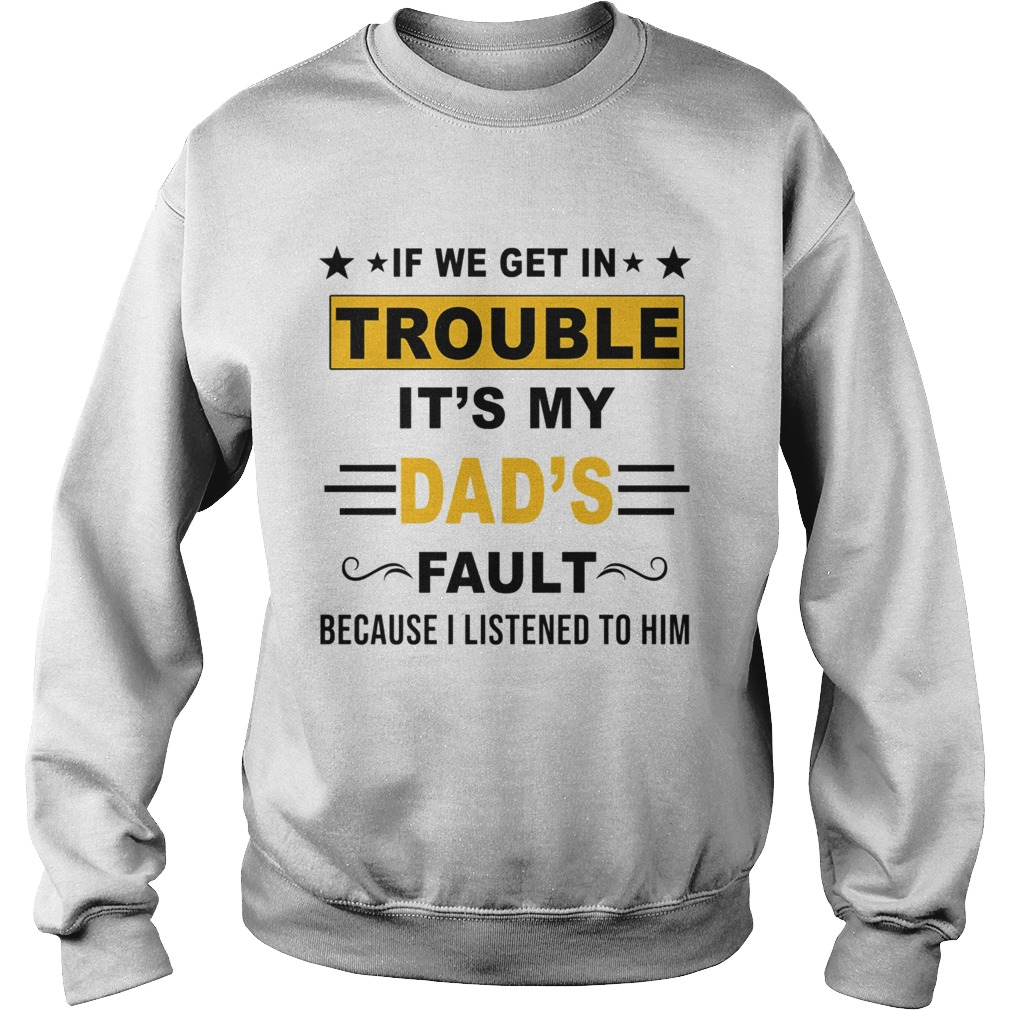 If We Get In Trouble Its My Dads Fault TShirt Sweatshirt