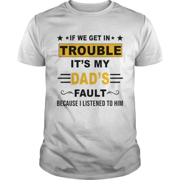 If We Get In Trouble Its My Dads Fault TShirt Unisex