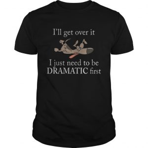 Ill get over it I just need to be Dramatic first Dog  Unisex