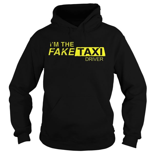 Im The Fake Taxi Driver Shirt Hoodie