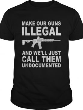 Make your guns illegal and well just call them undocumented shirt