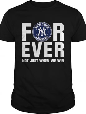 New York Yankees For Ever Not Just When We Win Shirt