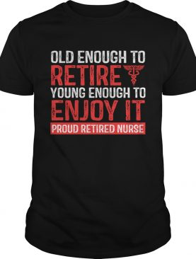 Old Enough To Retire Young Enough To Enjoy It Pround Retired Nurse TShirt