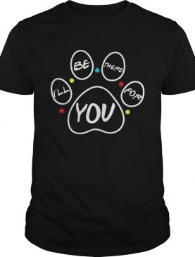 Paw dog Ill be there for you Friends shirt