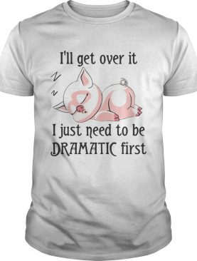 Pig sleep Ill get over it I just need to be dramatic first shirt