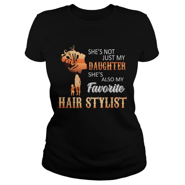 Shes Not Just My Daughter Shes Also My Favorite Hair Stylist TShirt Classic Ladies