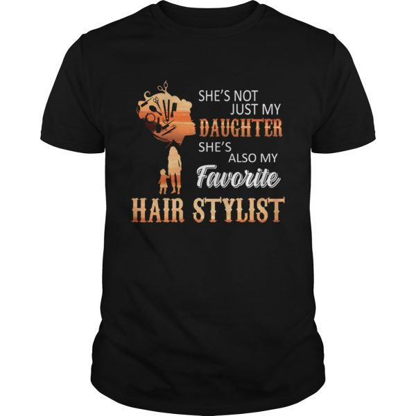 Shes Not Just My Daughter Shes Also My Favorite Hair Stylist TShirt Unisex