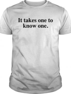 Takes One to Know One Shirt
