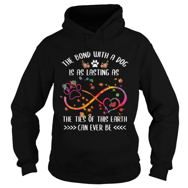 The Bond With A Dog Is As Lasting As The Ties Of This Earth TShirt Hoodie
