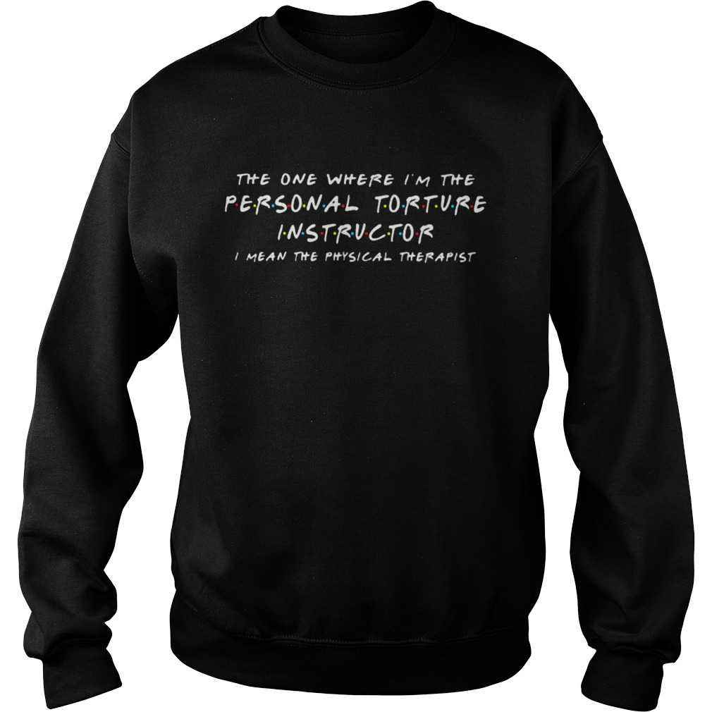 The one where Im the personal torture instructor I mean the physical therapist  Sweatshirt