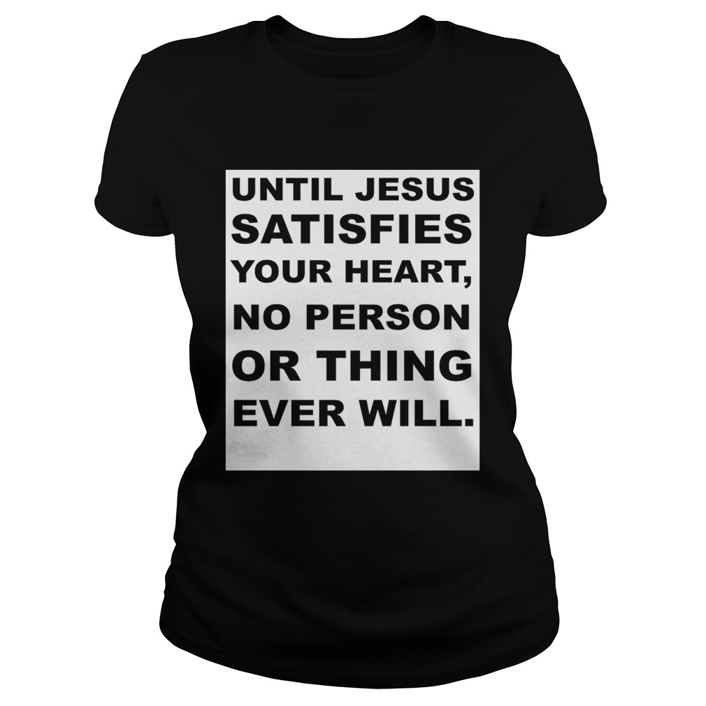 Until Jesus satisfies your heart no person or thing ever will  Classic Ladies