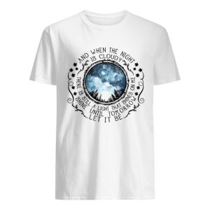 And When The Night Is Cloudy There Is Still A Light That Shines On Me Shine Until Tomorrow Let It Be  Classic Men's T-shirt