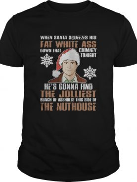 Clark Griswold When Santa Squeezes His Fat White Christmas shirt