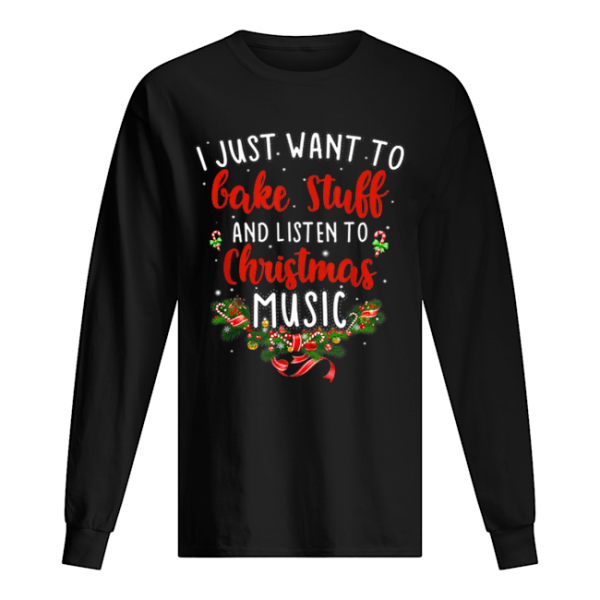 I Just Want To Bake Stuff And Listen To Christmas Music  Long Sleeved T-shirt