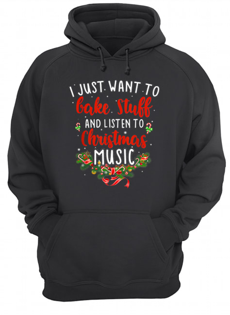 I Just Want To Bake Stuff And Listen To Christmas Music  Unisex Hoodie
