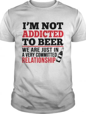 Im not addicted to beer We are just in a very committed relationship shirt