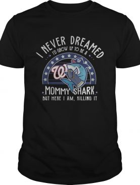 Washington Nationals I Never Dreamed Id Grow Up To Be A Mommy Shark But Here I Am Killing It shirt