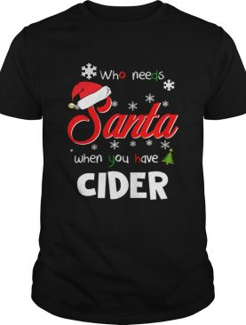 Who Needs Santa When You Have Cider Christmas Funny Party shirt