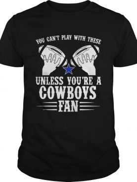 You cant play with these unless youre a cowboys fan tee shirt