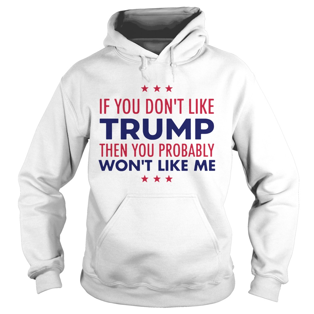 If You Dont Like Trump Then You Probably Wont Like Me Trump 2020  Hoodie