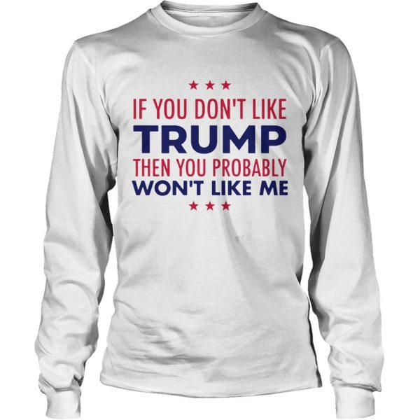 If You Dont Like Trump Then You Probably Wont Like Me Trump 2020  LongSleeve