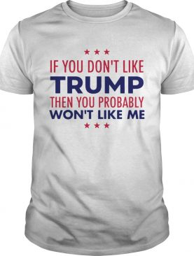 If You Dont Like Trump Then You Probably Wont Like Me Trump 2020 shirt