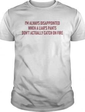 Im always disappointed when a liars pants dont actually catch on fire shirt
