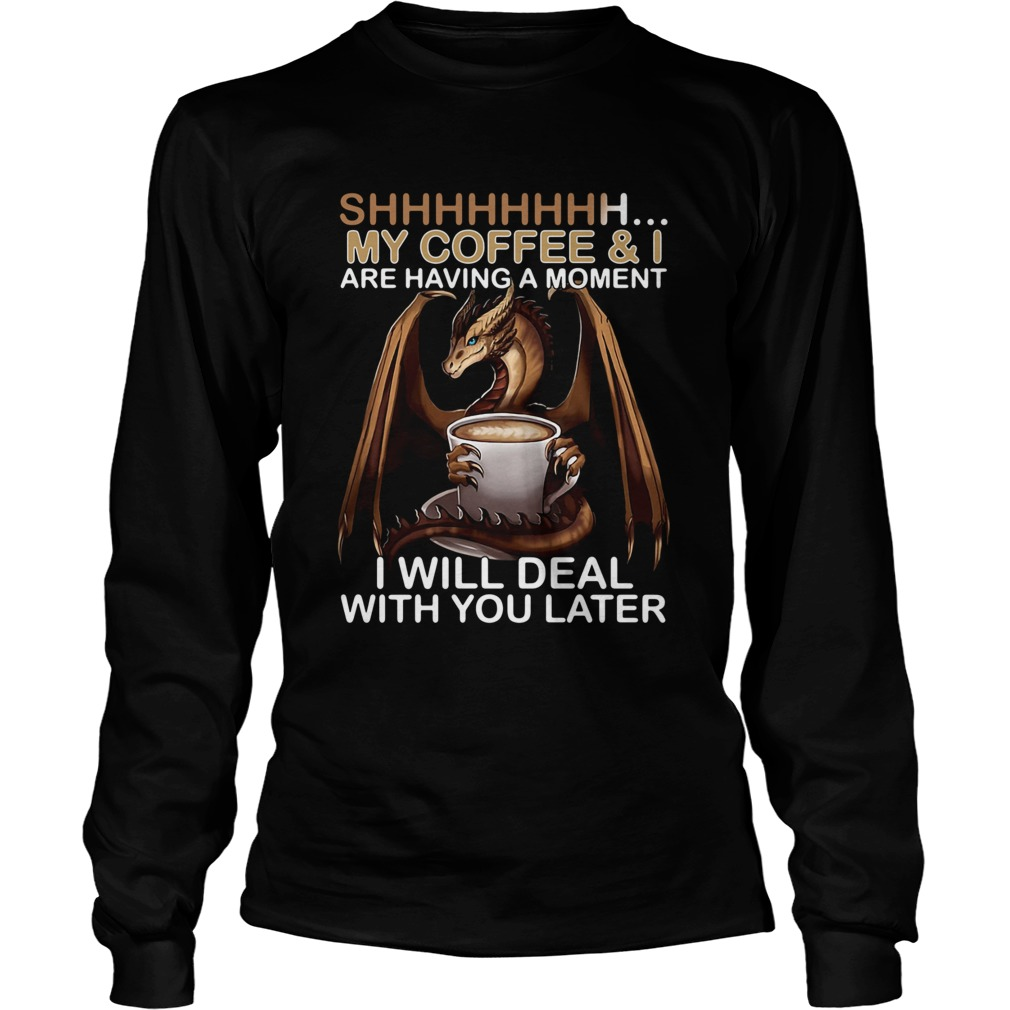Dragon my coffee and I are having a moment I will deal with you later  LongSleeve