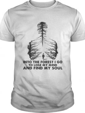 Into The Forest I Go To Lose My Mind And Find My Soul shirt